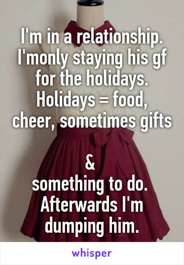 I'm in a relationship. I'monly staying his gf for the holidays. Holidays = food, cheer, sometimes gifts  &  something to do.  Afterwards I'm dumping him.