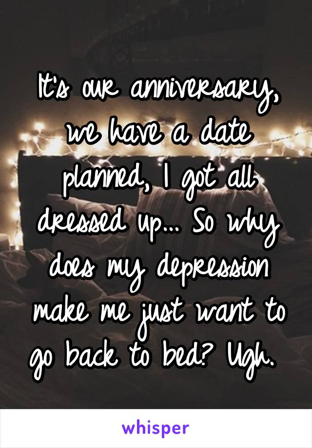 It's our anniversary, we have a date planned, I got all dressed up... So why does my depression make me just want to go back to bed? Ugh.