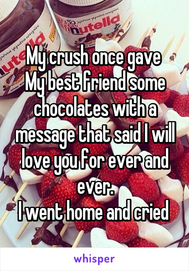 My crush once gave  My best friend some chocolates with a message that said I will love you for ever and ever. I went home and cried