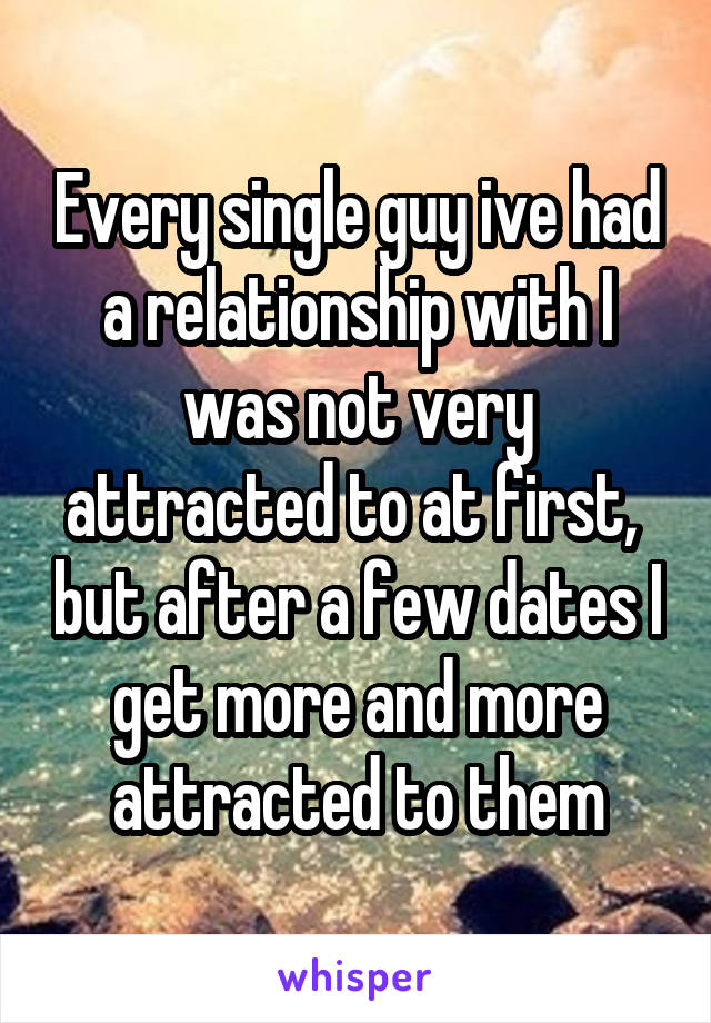 Every single guy ive had a relationship with I was not very attracted to at first,  but after a few dates I get more and more attracted to them
