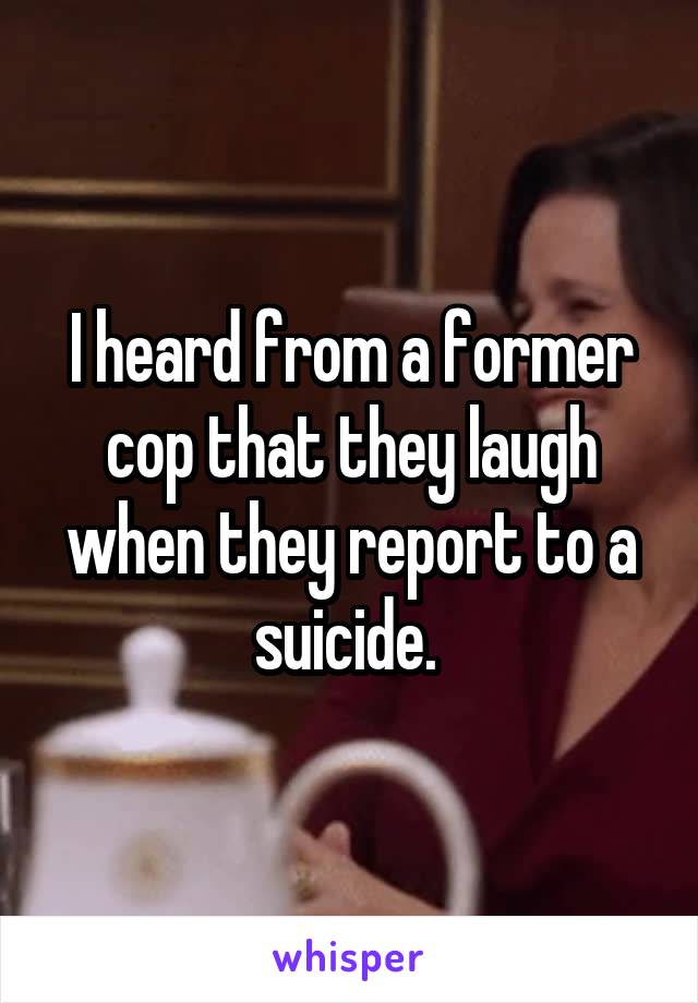 I heard from a former cop that they laugh when they report to a suicide.
