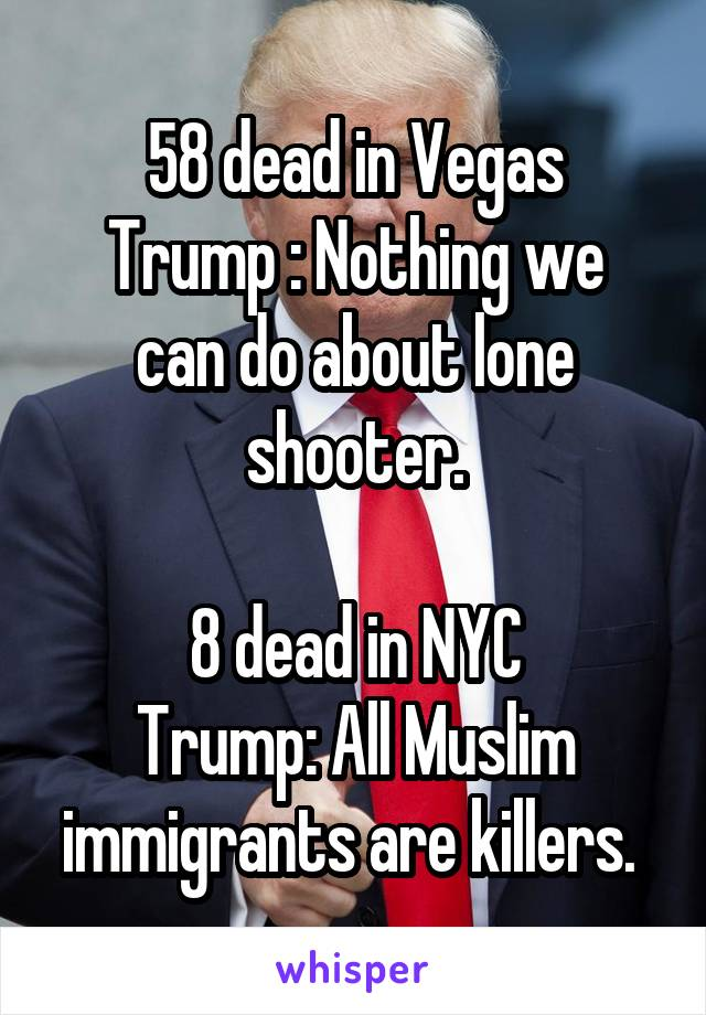 58 dead in Vegas Trump : Nothing we can do about lone shooter.  8 dead in NYC Trump: All Muslim immigrants are killers.