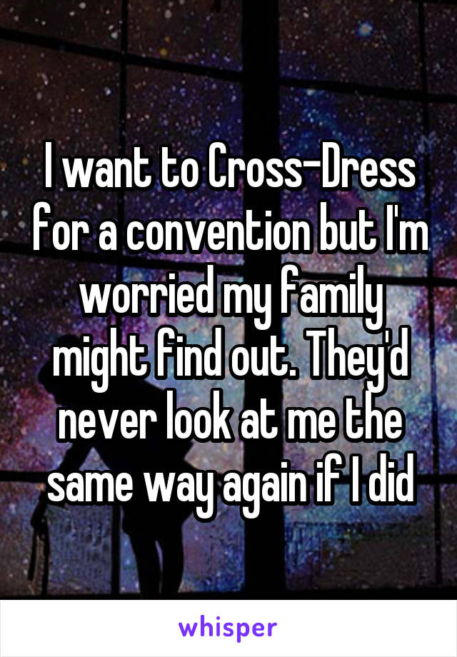I want to Cross-Dress for a convention but I'm worried my family might find out. They'd never look at me the same way again if I did