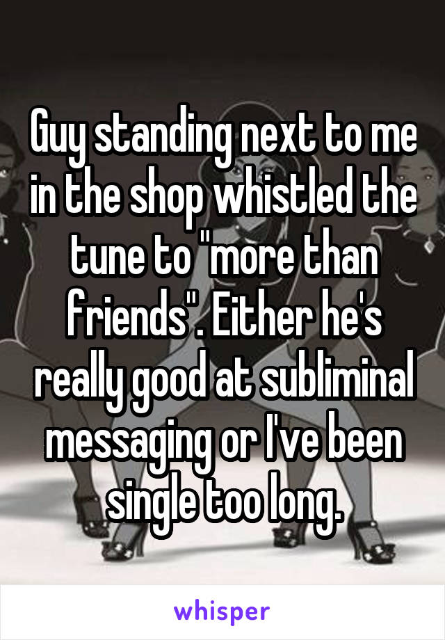 "Guy standing next to me in the shop whistled the tune to ""more than friends"". Either he's really good at subliminal messaging or I've been single too long."