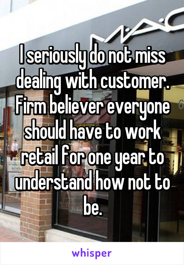 I seriously do not miss dealing with customer. Firm believer everyone should have to work retail for one year to understand how not to be.