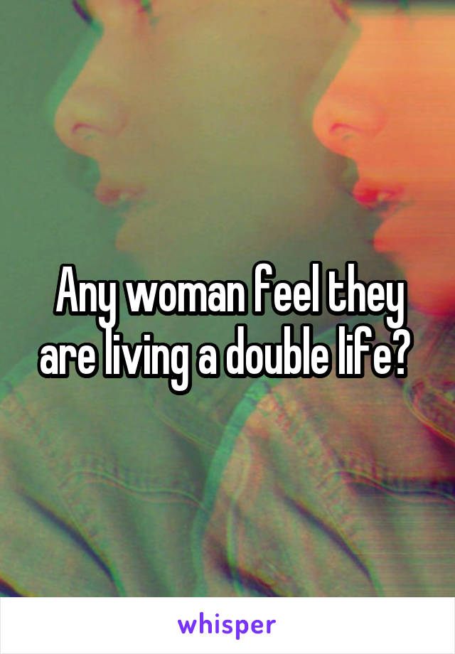 Any woman feel they are living a double life?