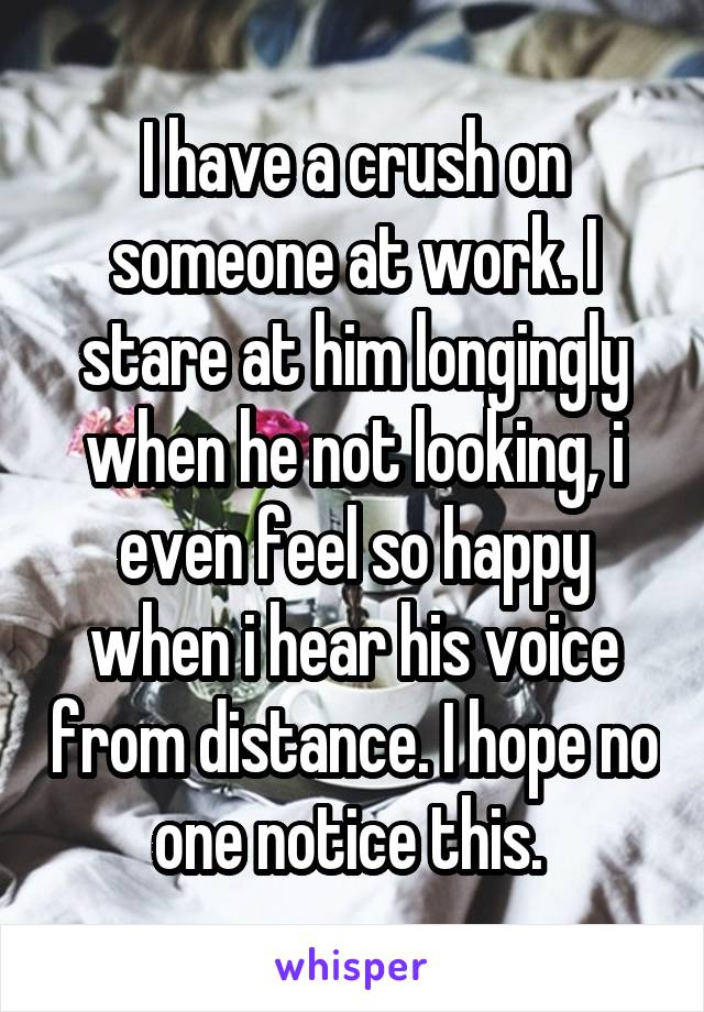 I have a crush on someone at work. I stare at him longingly when he not looking, i even feel so happy when i hear his voice from distance. I hope no one notice this.