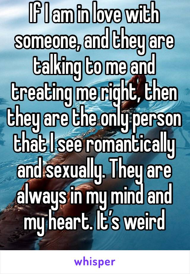 If I am in love with someone, and they are talking to me and treating me right, then they are the only person that I see romantically and sexually. They are always in my mind and my heart. It's weird