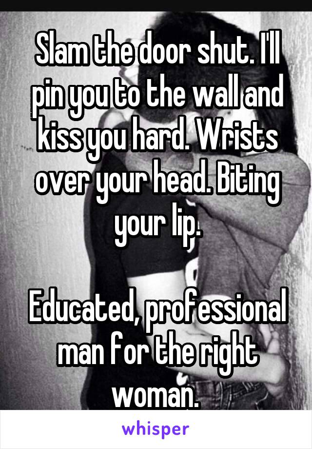 Slam the door shut. I'll pin you to the wall and kiss you hard. Wrists over your head. Biting your lip.  Educated, professional man for the right woman.