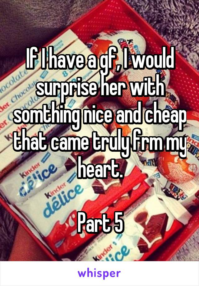 If I have a gf, I would surprise her with somthing nice and cheap that came truly frm my heart.  Part 5