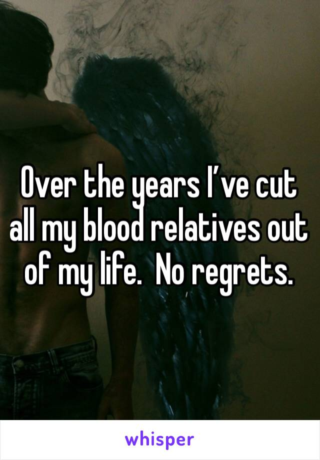 Over the years I've cut all my blood relatives out of my life.  No regrets.