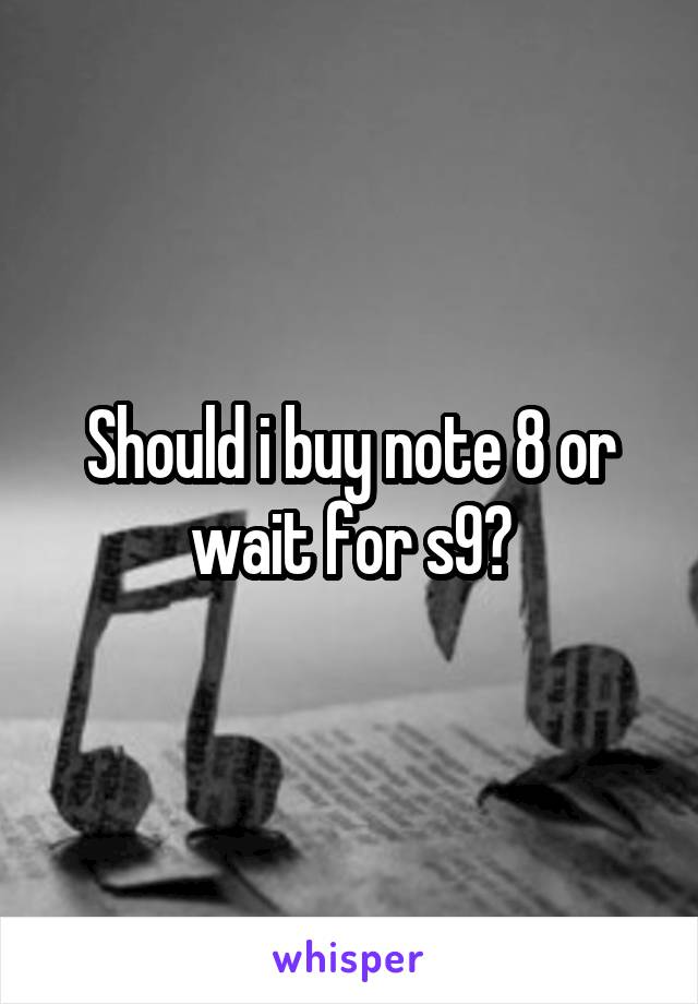 Should i buy note 8 or wait for s9?