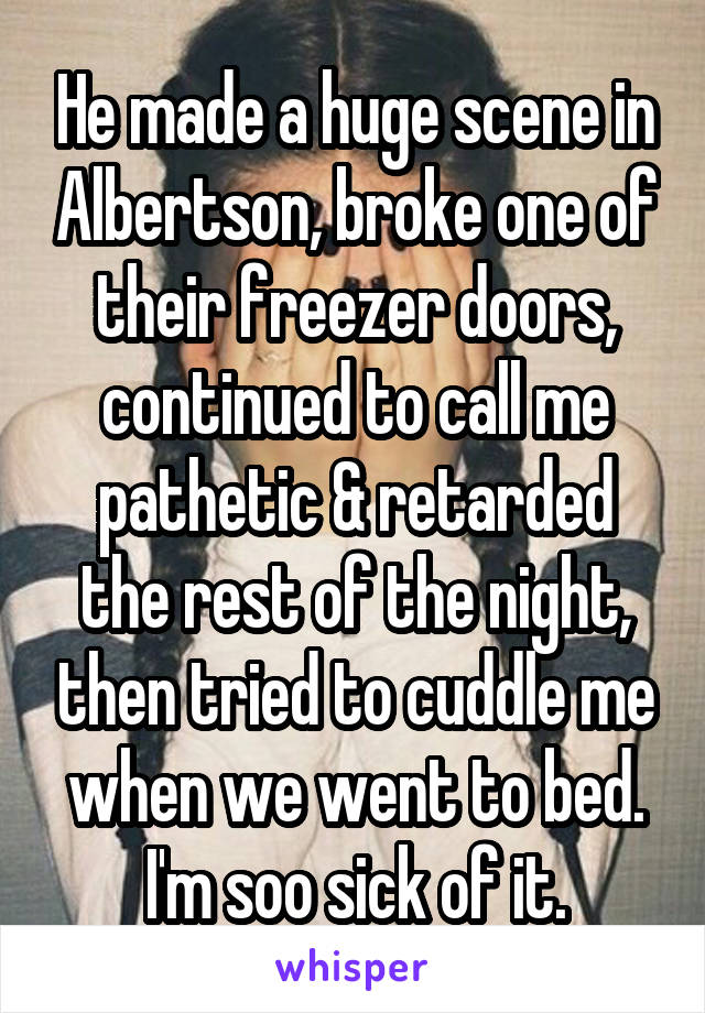 He made a huge scene in Albertson, broke one of their freezer doors, continued to call me pathetic & retarded the rest of the night, then tried to cuddle me when we went to bed. I'm soo sick of it.