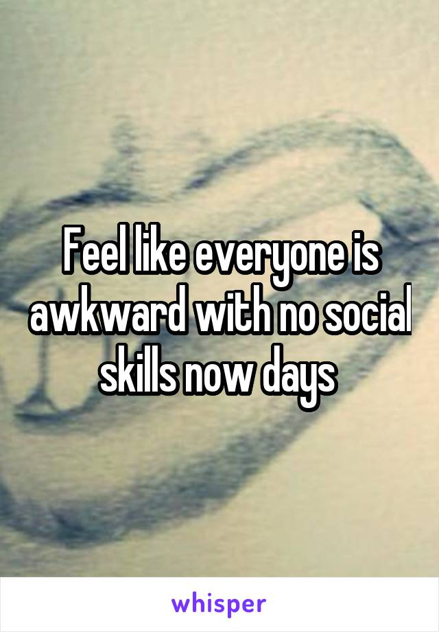 Feel like everyone is awkward with no social skills now days