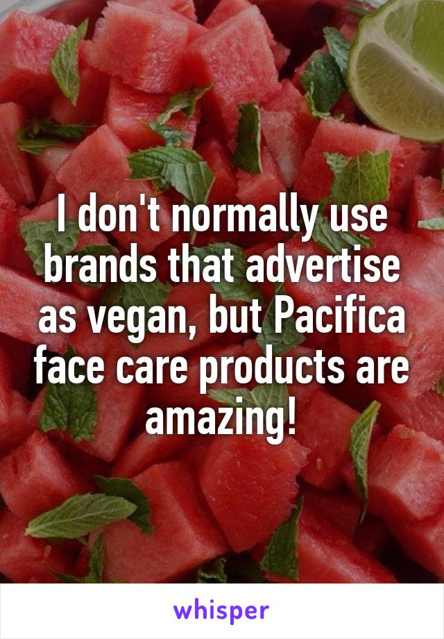 I don't normally use brands that advertise as vegan, but Pacifica face care products are amazing!