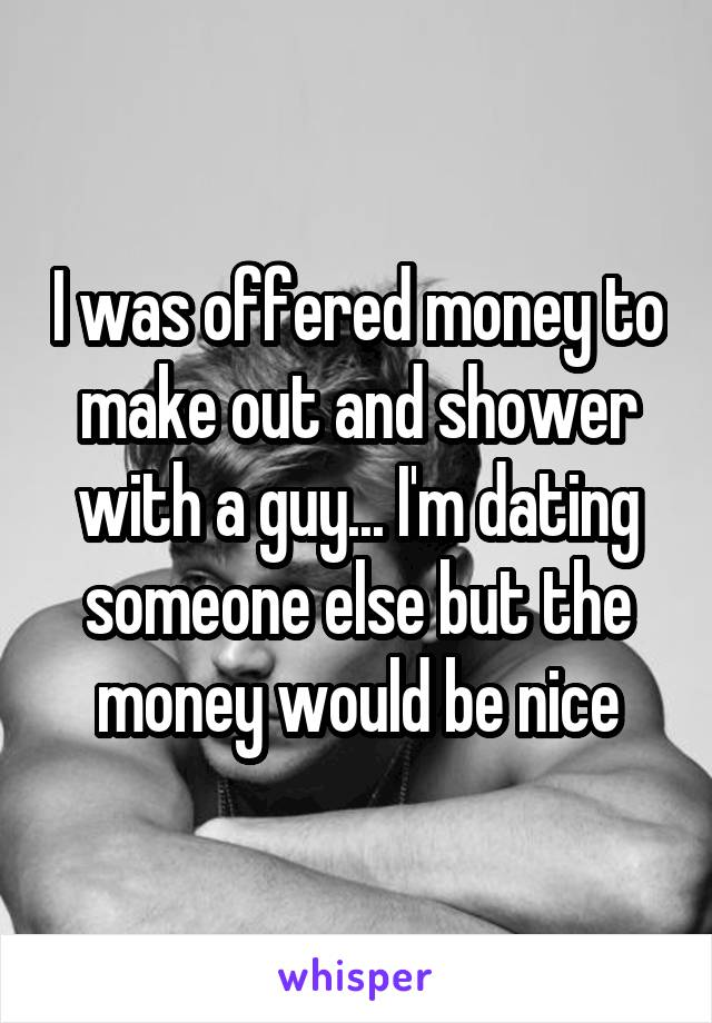 I was offered money to make out and shower with a guy... I'm dating someone else but the money would be nice