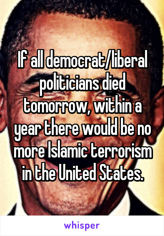 If all democrat/liberal politicians died tomorrow, within a year there would be no more Islamic terrorism in the United States.