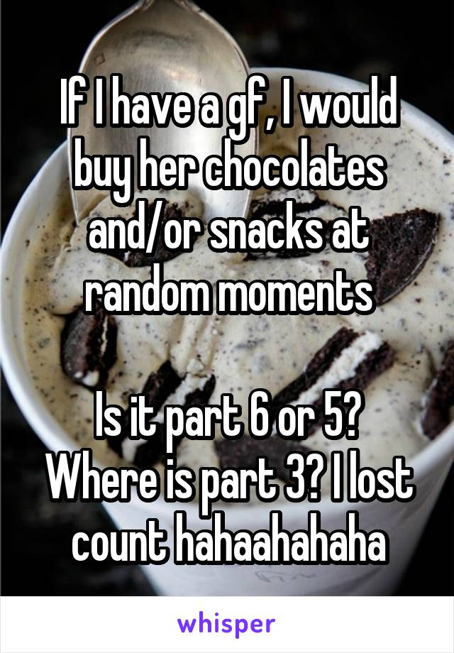 If I have a gf, I would buy her chocolates and/or snacks at random moments  Is it part 6 or 5? Where is part 3? I lost count hahaahahaha