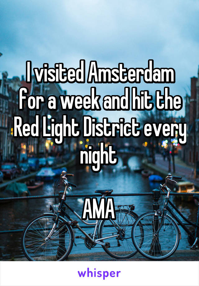 I visited Amsterdam for a week and hit the Red Light District every night   AMA