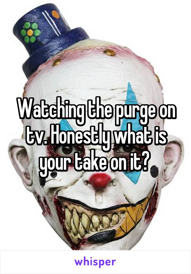 Watching the purge on tv. Honestly what is your take on it?