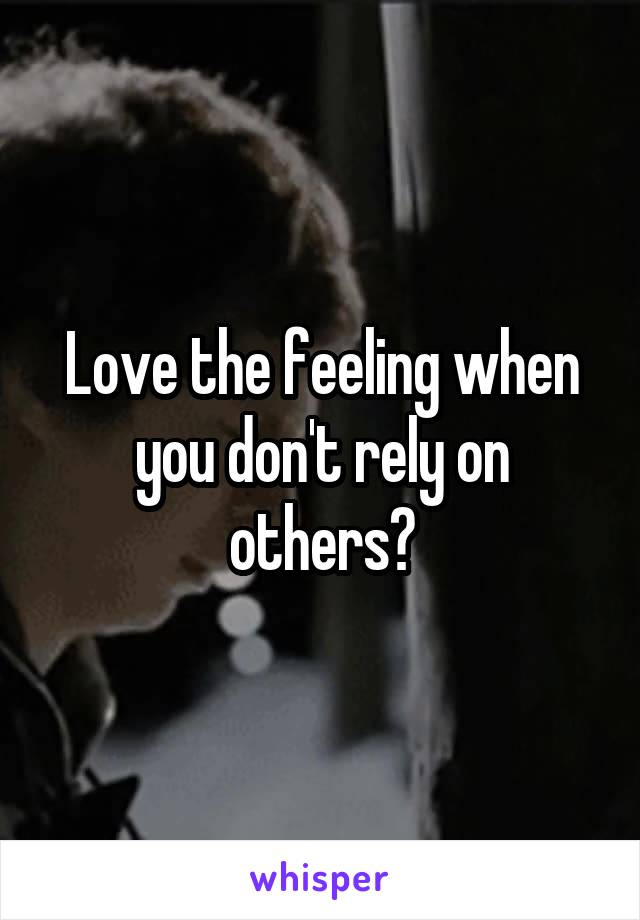 Love the feeling when you don't rely on others?