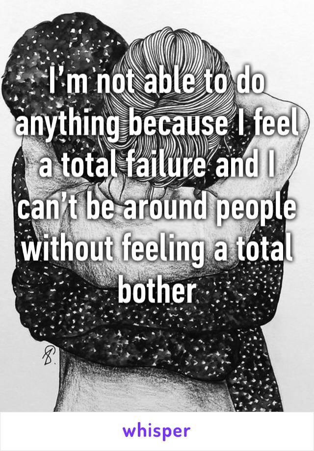 I'm not able to do anything because I feel a total failure and I can't be around people without feeling a total bother