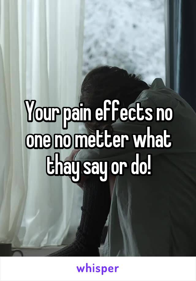 Your pain effects no one no metter what thay say or do!
