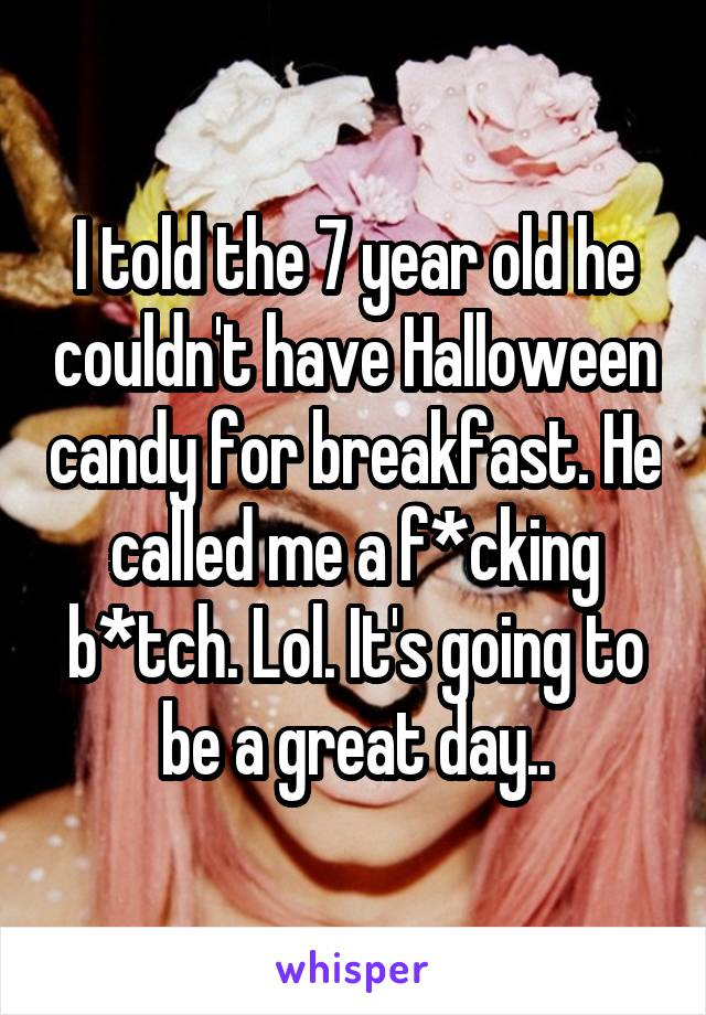 I told the 7 year old he couldn't have Halloween candy for breakfast. He called me a f*cking b*tch. Lol. It's going to be a great day..