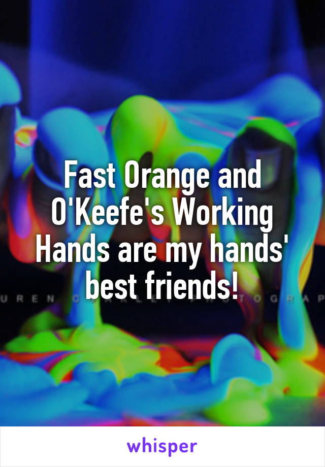 Fast Orange and O'Keefe's Working Hands are my hands' best friends!