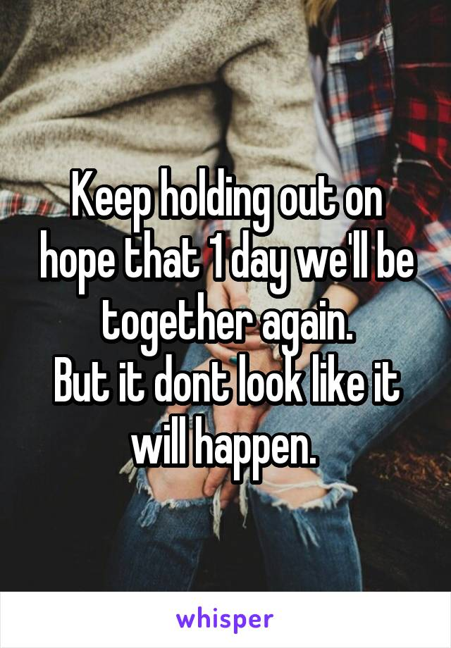 Keep holding out on hope that 1 day we'll be together again. But it dont look like it will happen.