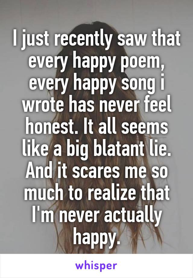 I just recently saw that every happy poem, every happy song i wrote has never feel honest. It all seems like a big blatant lie. And it scares me so much to realize that I'm never actually happy.