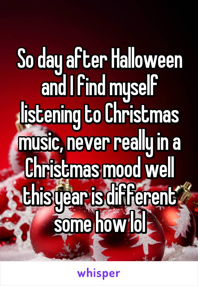 So day after Halloween and I find myself listening to Christmas music, never really in a Christmas mood well this year is different some how lol