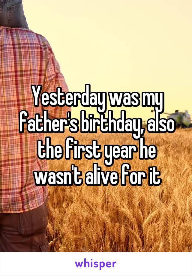 Yesterday was my father's birthday, also the first year he wasn't alive for it
