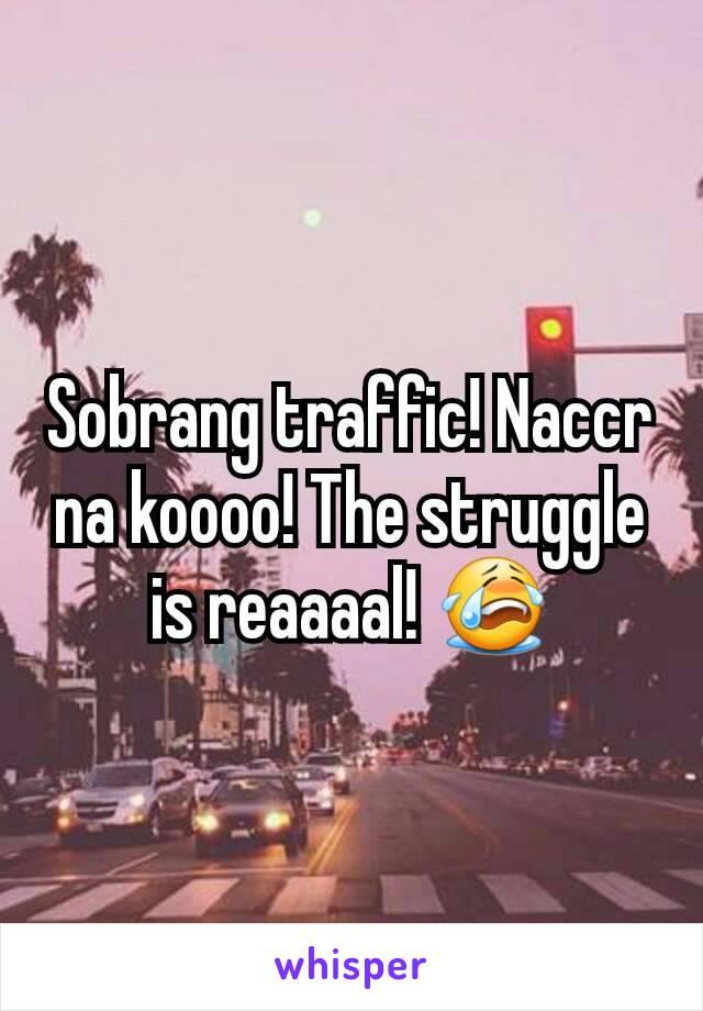 Sobrang traffic! Naccr na koooo! The struggle is reaaaal! 😭