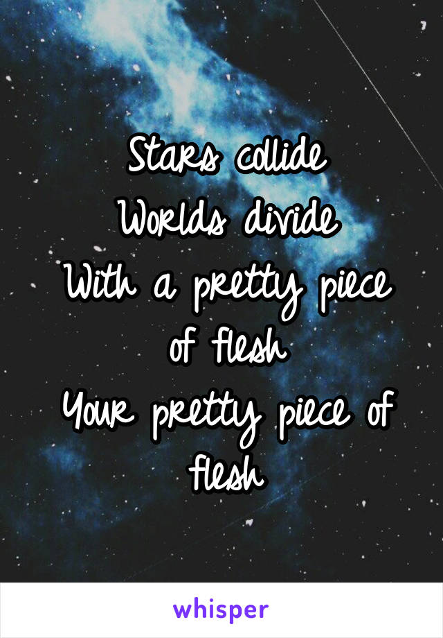 Stars collide Worlds divide With a pretty piece of flesh Your pretty piece of flesh
