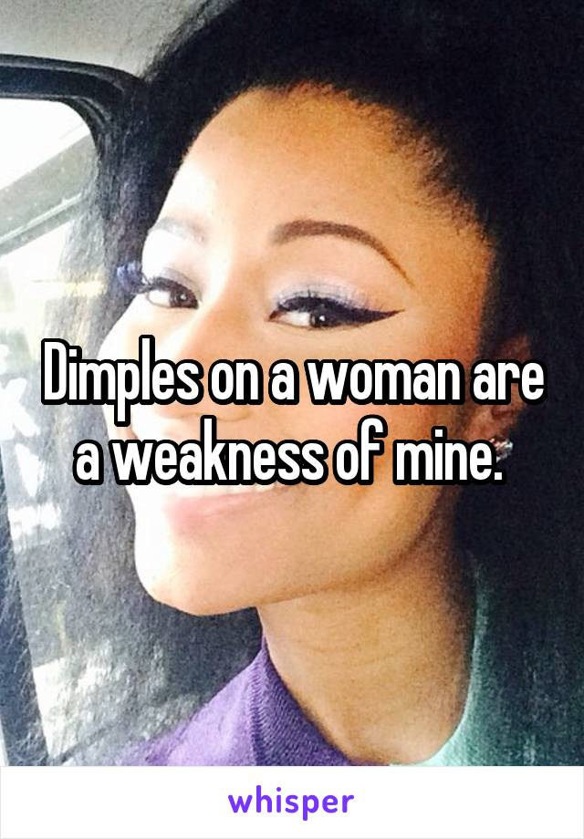 Dimples on a woman are a weakness of mine.