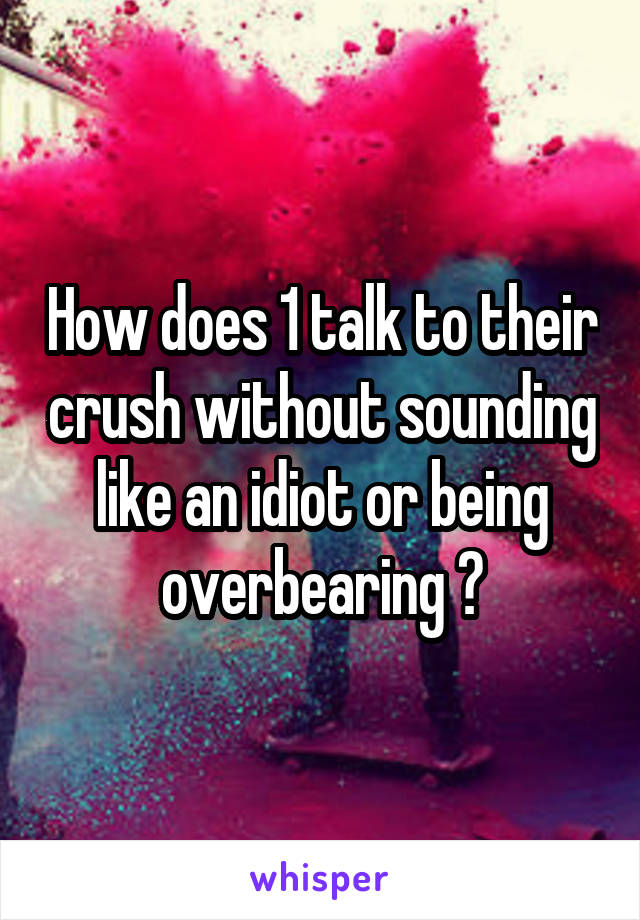 How does 1 talk to their crush without sounding like an idiot or being overbearing ?
