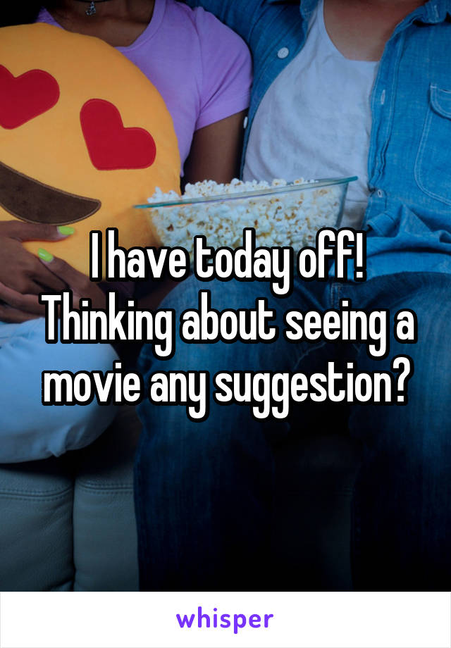 I have today off! Thinking about seeing a movie any suggestion?