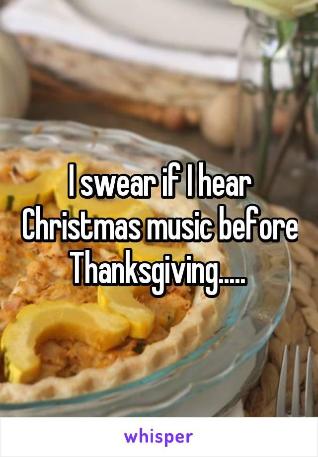 I swear if I hear Christmas music before Thanksgiving.....