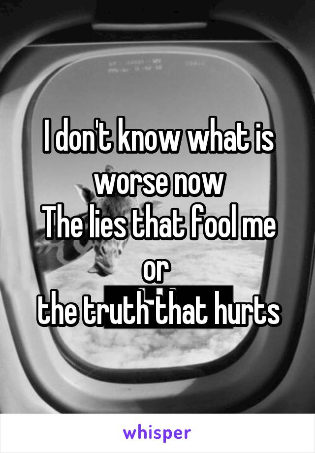 I don't know what is worse now The lies that fool me or  the truth that hurts