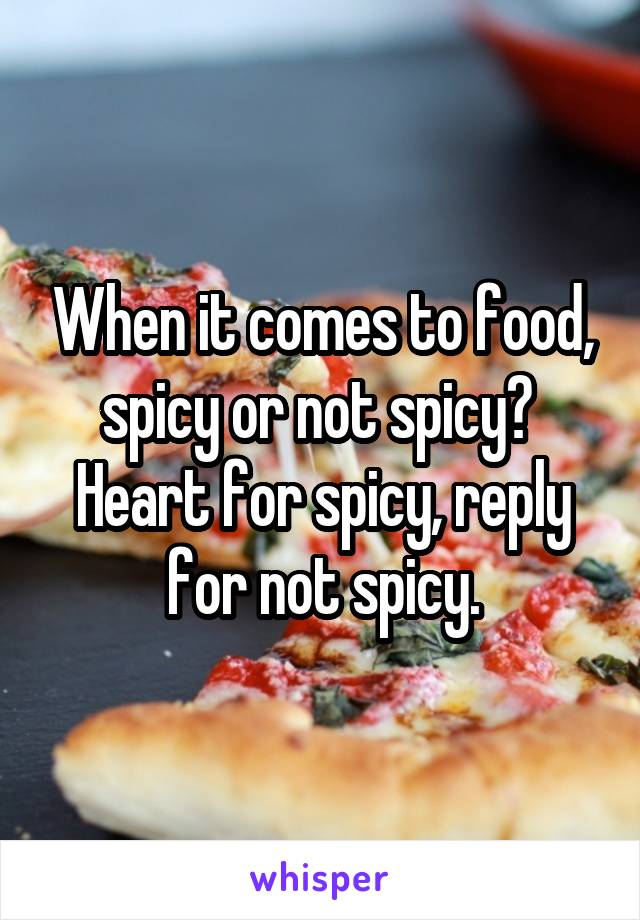 When it comes to food, spicy or not spicy?  Heart for spicy, reply for not spicy.