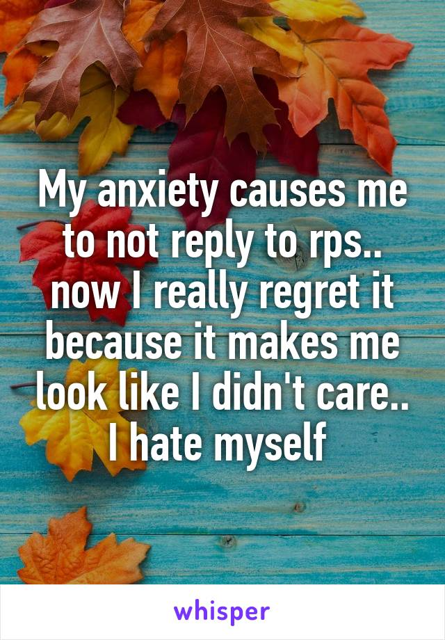 My anxiety causes me to not reply to rps.. now I really regret it because it makes me look like I didn't care.. I hate myself