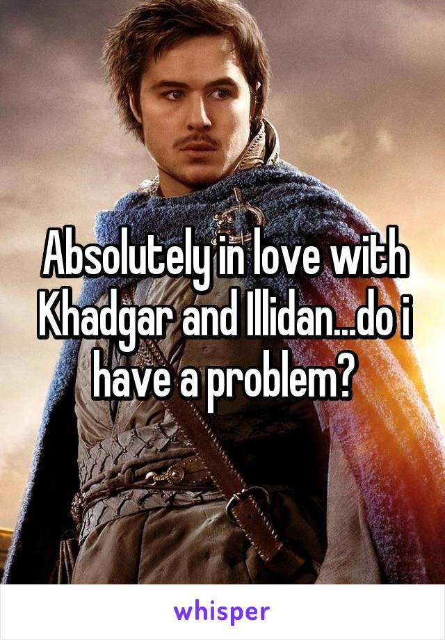 Absolutely in love with Khadgar and Illidan...do i have a problem?