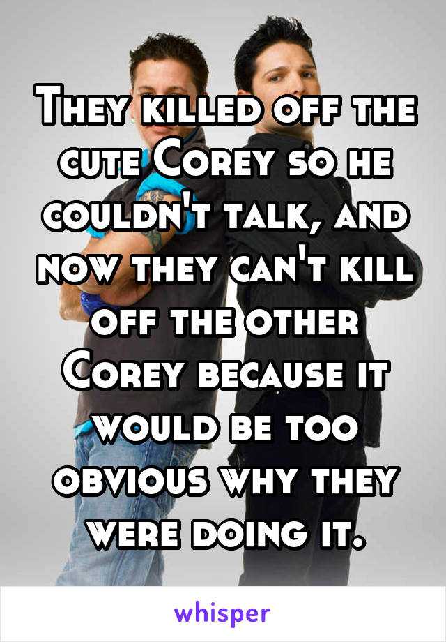 They killed off the cute Corey so he couldn't talk, and now they can't kill off the other Corey because it would be too obvious why they were doing it.