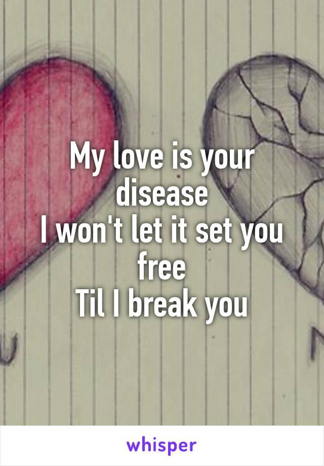 My love is your disease I won't let it set you free Til I break you