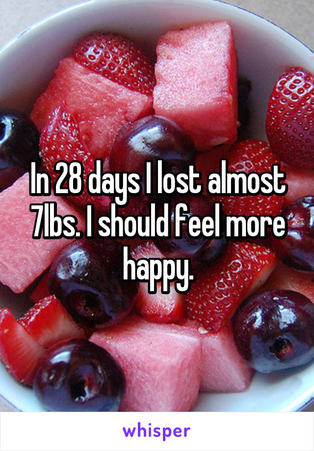 In 28 days I lost almost 7lbs. I should feel more happy.
