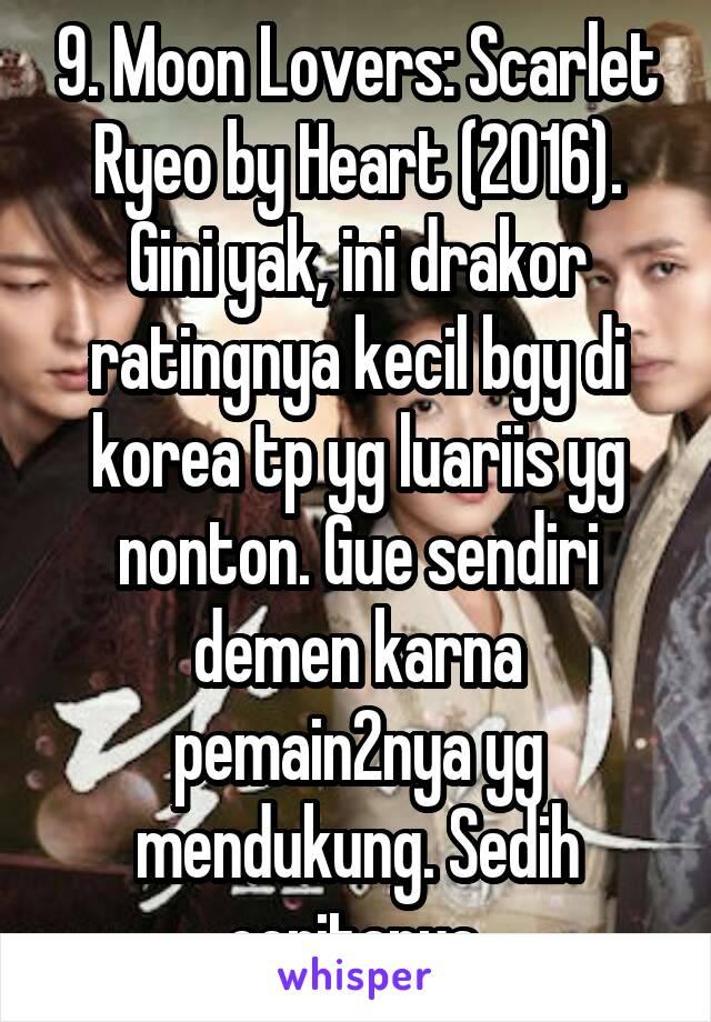 9. Moon Lovers: Scarlet Ryeo by Heart (2016). Gini yak, ini drakor ratingnya kecil bgy di korea tp yg luariis yg nonton. Gue sendiri demen karna pemain2nya yg mendukung. Sedih ceritanya.