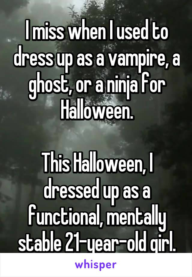 I miss when I used to dress up as a vampire, a ghost, or a ninja for Halloween.  This Halloween, I dressed up as a functional, mentally stable 21-year-old girl.