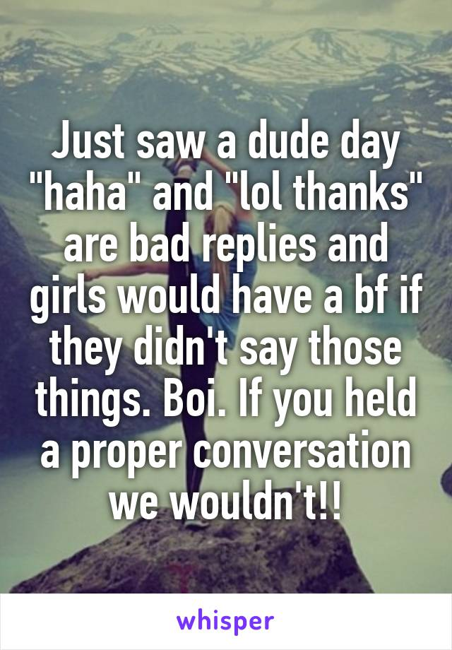 """Just saw a dude day """"haha"""" and """"lol thanks"""" are bad replies and girls would have a bf if they didn't say those things. Boi. If you held a proper conversation we wouldn't!!"""
