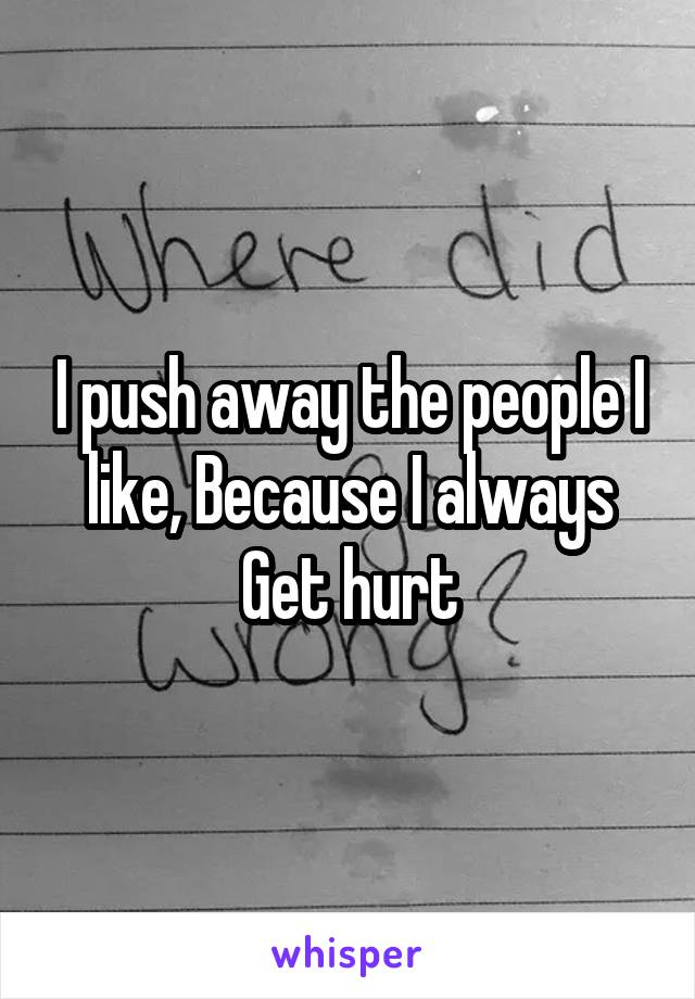 I push away the people I like, Because I always Get hurt
